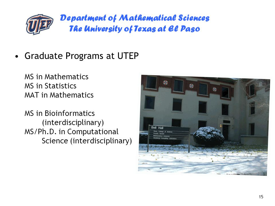Department of Mathematical Sciences The University of Texas at El Paso 15 Graduate Programs at UTEP MS in Mathematics MS in Statistics MAT in Mathemat