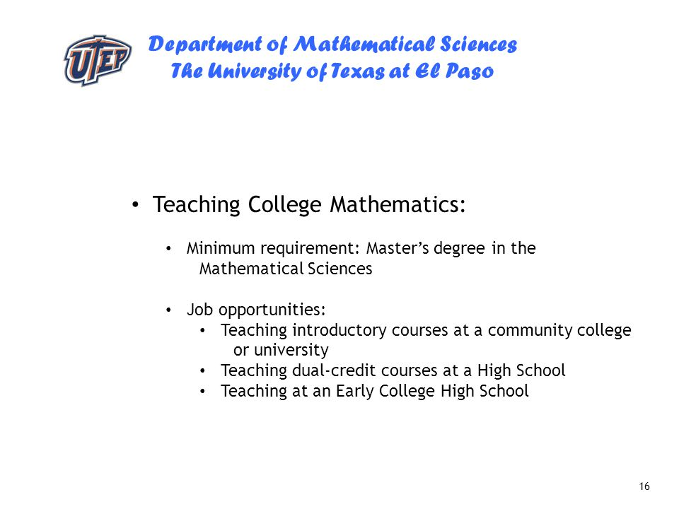Department of Mathematical Sciences The University of Texas at El Paso 16 Teaching College Mathematics: Minimum requirement: Master's degree in the Ma