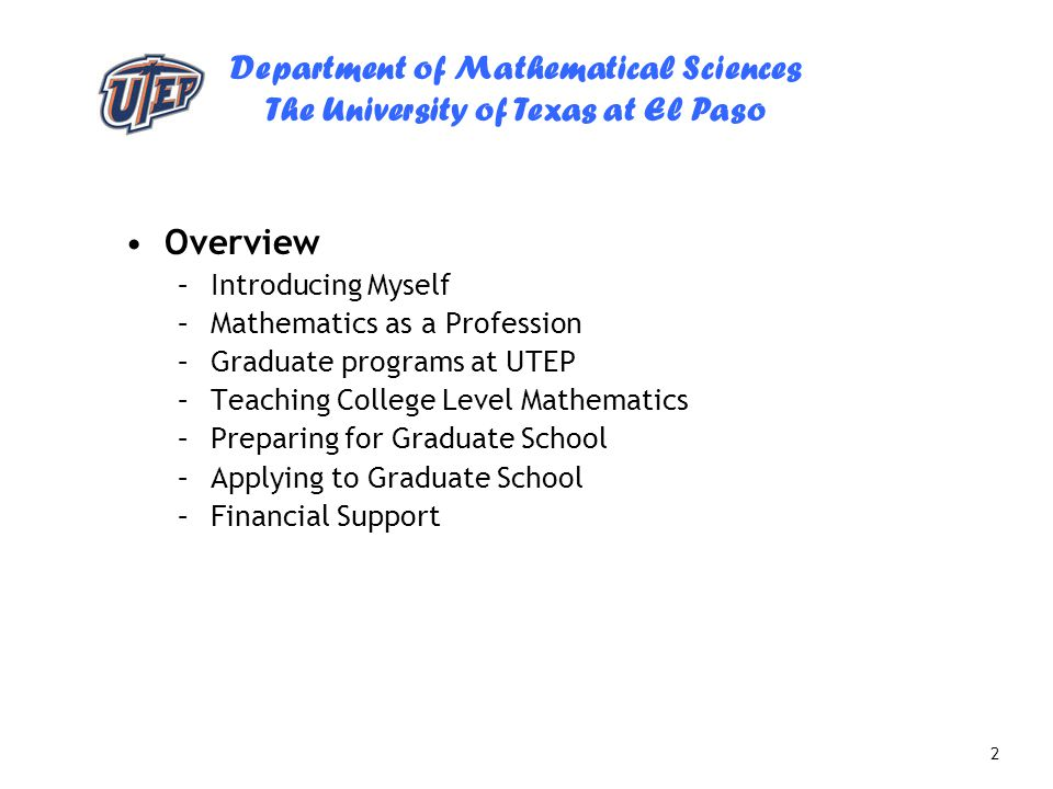 Department of Mathematical Sciences The University of Texas at El Paso 2 Overview –Introducing Myself –Mathematics as a Profession –Graduate programs