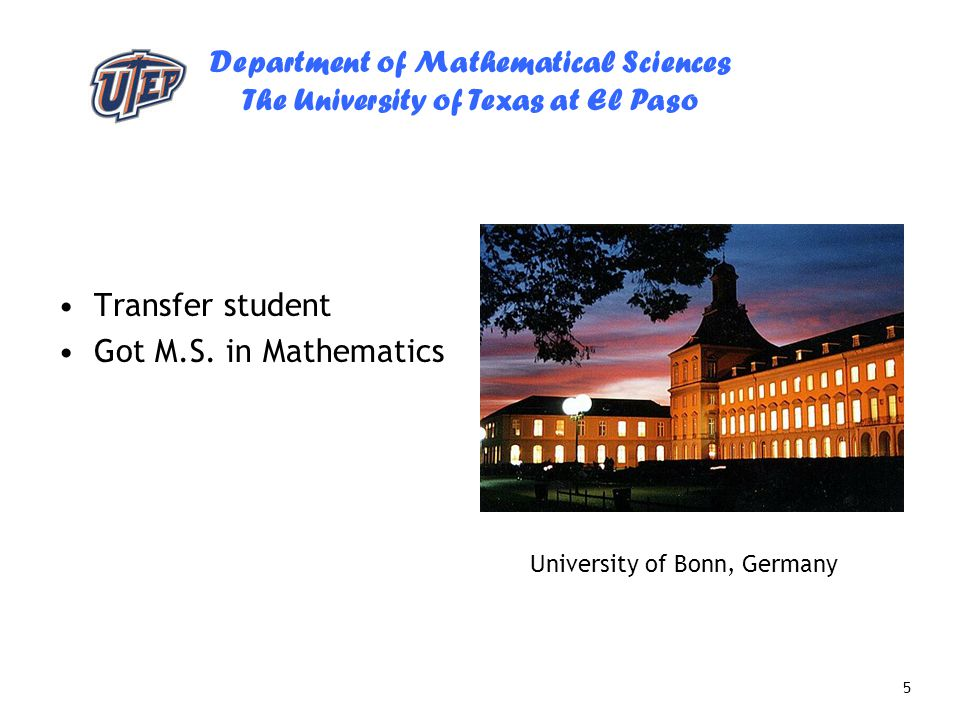 Department of Mathematical Sciences The University of Texas at El Paso 5 Transfer student Got M.S. in Mathematics University of Bonn, Germany