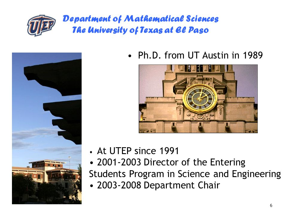 Department of Mathematical Sciences The University of Texas at El Paso 6 Ph.D. from UT Austin in 1989 At UTEP since 1991 2001-2003 Director of the Ent