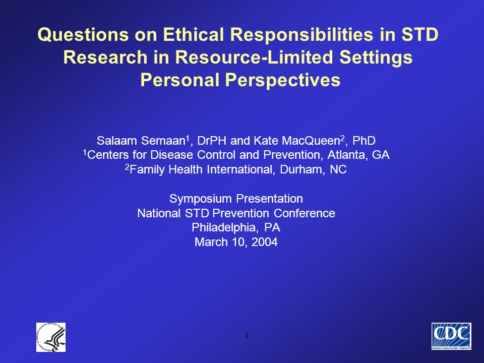 1 Questions on Ethical Responsibilities in STD Research in Resource-Limited Settings Personal Perspectives Salaam Semaan 1, DrPH and Kate MacQueen 2, PhD 1 Centers for Disease Control and Prevention, Atlanta, GA 2 Family Health International, Durham, NC Symposium Presentation National STD Prevention Conference Philadelphia, PA March 10, 2004