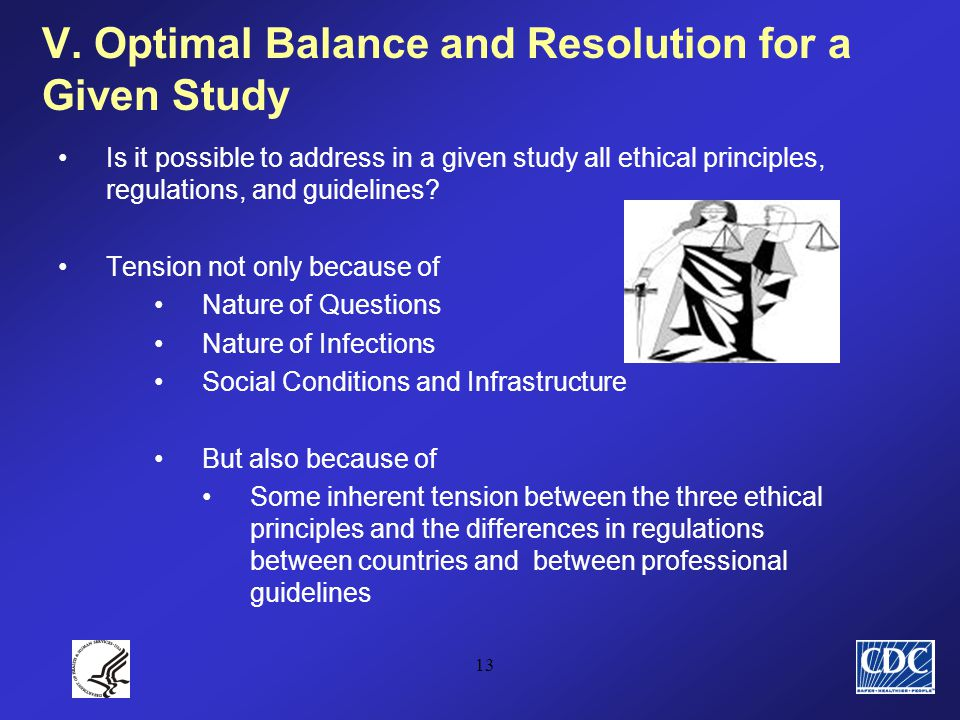 13 V. Optimal Balance and Resolution for a Given Study Is it possible to address in a given study all ethical principles, regulations, and guidelines?