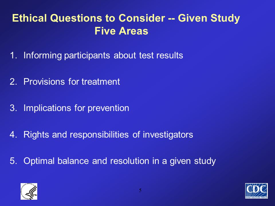 5 Ethical Questions to Consider -- Given Study Five Areas 1.Informing participants about test results 2.Provisions for treatment 3.Implications for prevention 4.Rights and responsibilities of investigators 5.Optimal balance and resolution in a given study