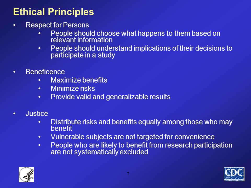 7 Ethical Principles Respect for Persons People should choose what happens to them based on relevant information People should understand implications of their decisions to participate in a study Beneficence Maximize benefits Minimize risks Provide valid and generalizable results Justice Distribute risks and benefits equally among those who may benefit Vulnerable subjects are not targeted for convenience People who are likely to benefit from research participation are not systematically excluded