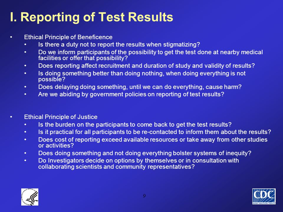 9 I. Reporting of Test Results Ethical Principle of Beneficence Is there a duty not to report the results when stigmatizing? Do we inform participants