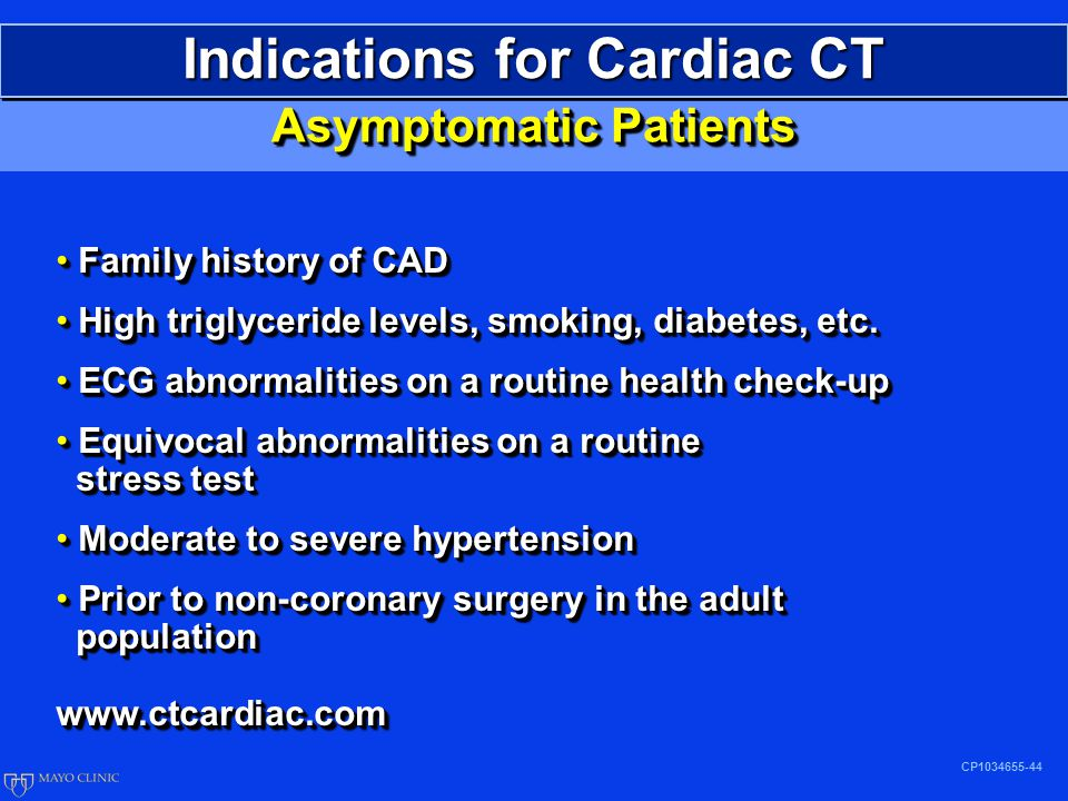 Indications for Cardiac CT CP1034655-44 Asymptomatic Patients Family history of CAD Family history of CAD High triglyceride levels, smoking, diabetes, etc.
