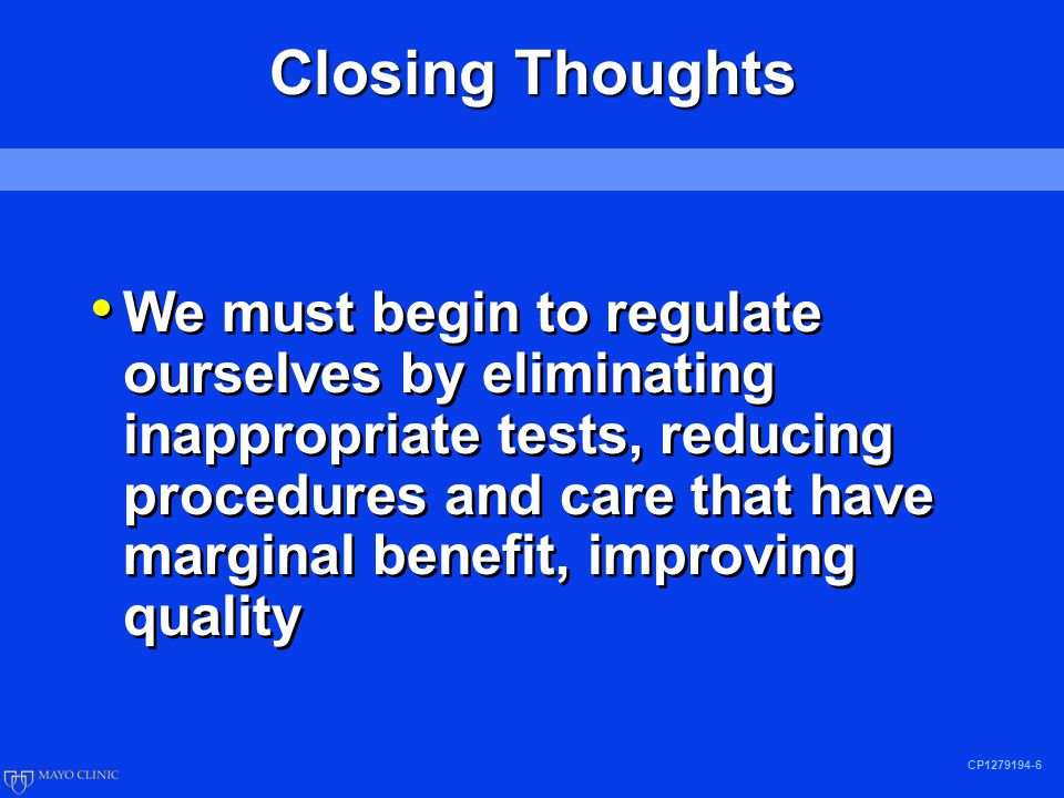 CP1279194-6 Closing Thoughts We must begin to regulate ourselves by eliminating inappropriate tests, reducing procedures and care that have marginal benefit, improving quality