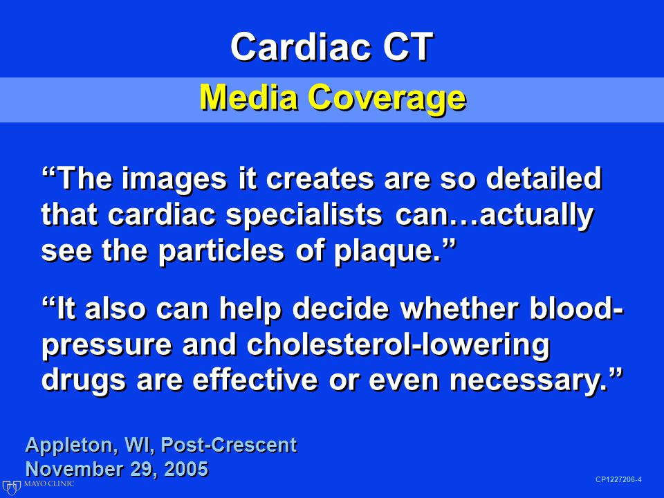 CP1227206-4 Cardiac CT Media Coverage Cardiac CT Media Coverage The images it creates are so detailed that cardiac specialists can…actually see the particles of plaque. It also can help decide whether blood- pressure and cholesterol-lowering drugs are effective or even necessary. The images it creates are so detailed that cardiac specialists can…actually see the particles of plaque. It also can help decide whether blood- pressure and cholesterol-lowering drugs are effective or even necessary. Appleton, WI, Post-Crescent November 29, 2005 Appleton, WI, Post-Crescent November 29, 2005