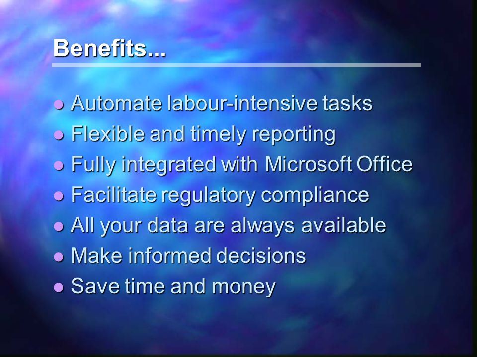 Benefits... l Automate labour-intensive tasks l Flexible and timely reporting l Fully integrated with Microsoft Office l Facilitate regulatory complia