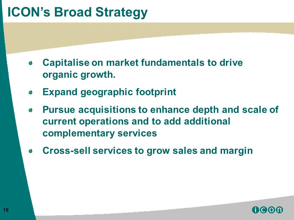 19 ICON's Broad Strategy Capitalise on market fundamentals to drive organic growth.