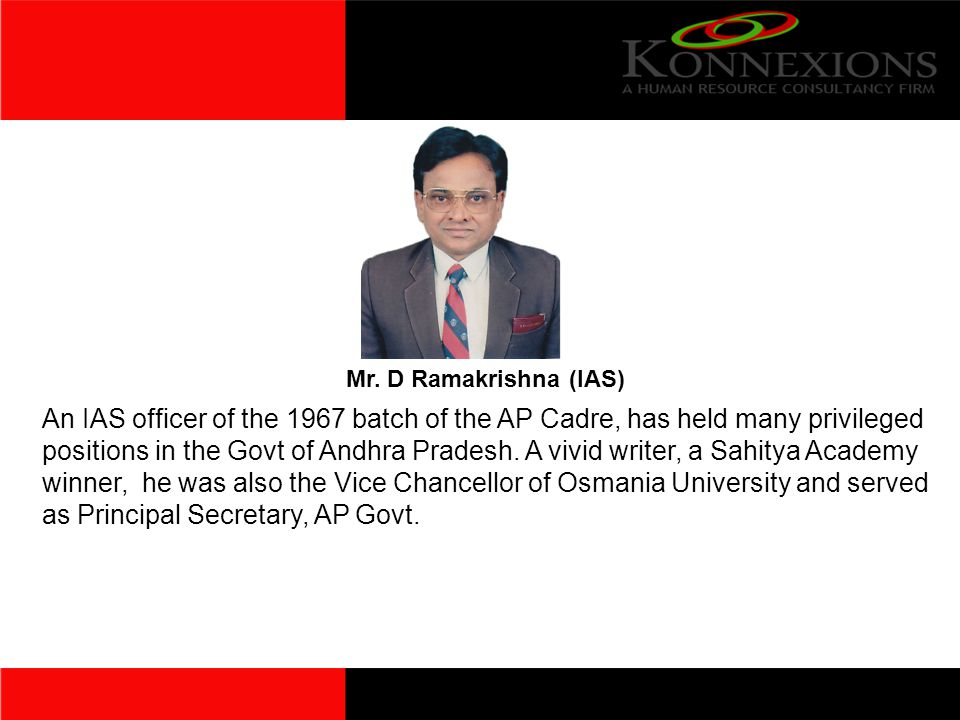 Mr. D Ramakrishna (IAS) An IAS officer of the 1967 batch of the AP Cadre, has held many privileged positions in the Govt of Andhra Pradesh. A vivid wr