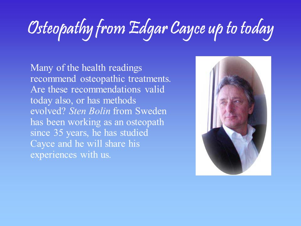 Osteopathy from Edgar Cayce up to today Many of the health readings recommend osteopathic treatments.