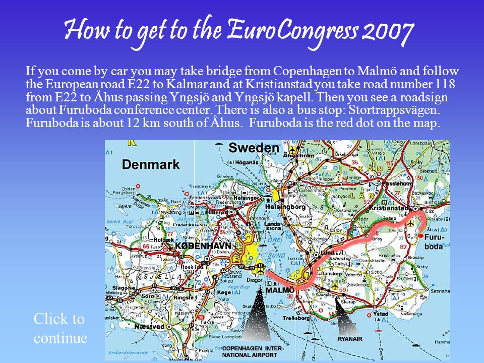 How to get to the EuroCongress 2007 If you come by car you may take bridge from Copenhagen to Malmö and follow the European road E22 to Kalmar and at Kristianstad you take road number 118 from E22 to Åhus passing Yngsjö and Yngsjö kapell.