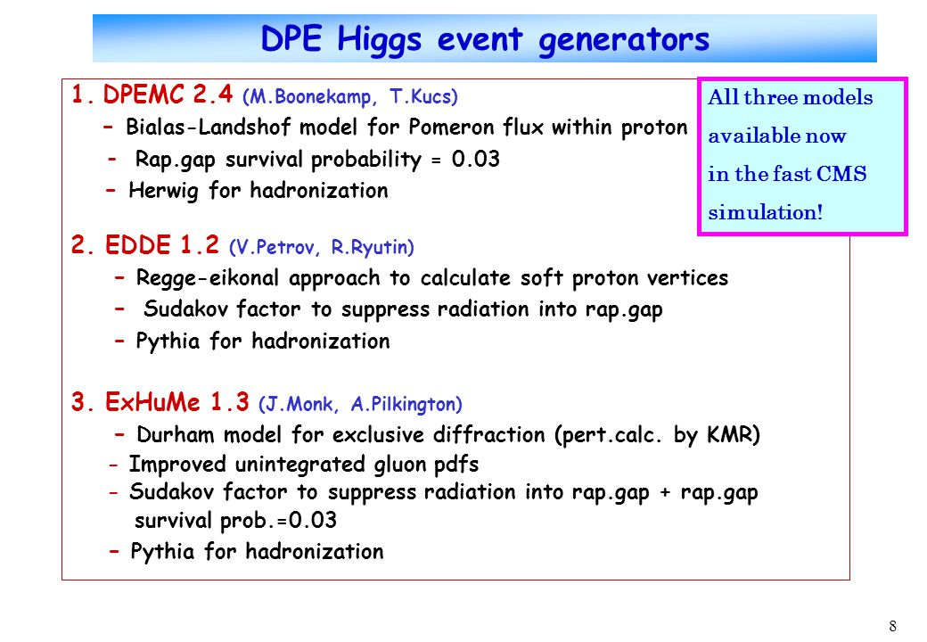 8 DPE Higgs event generators 1.DPEMC 2.4 (M.Boonekamp, T.Kucs) - Bialas-Landshof model for Pomeron flux within proton - Rap.gap survival probability = 0.03 - Herwig for hadronization 2.