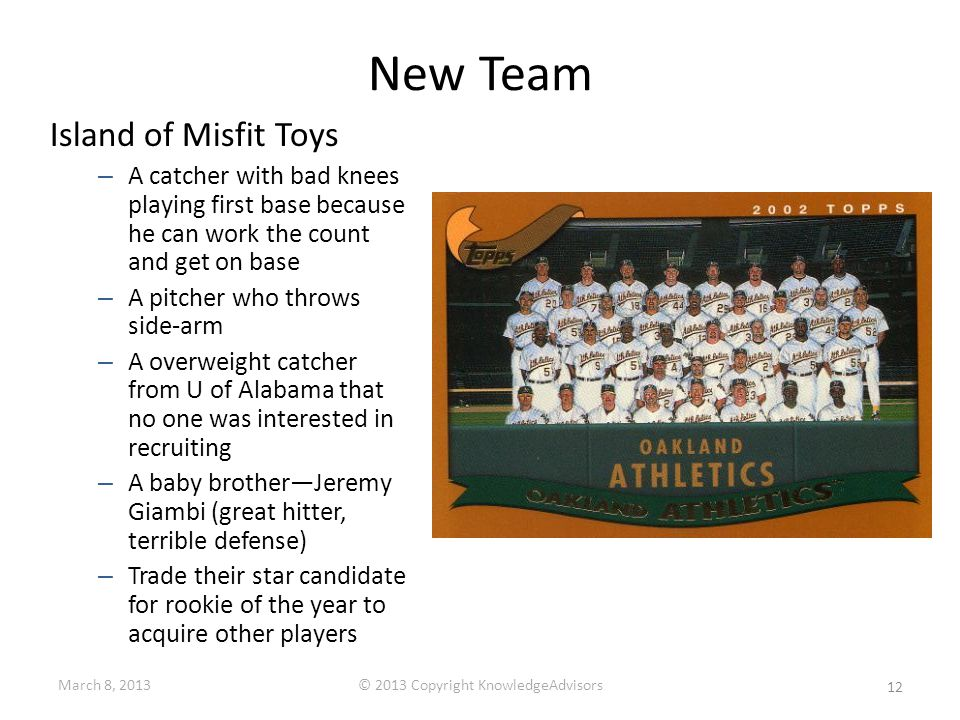 New Team Island of Misfit Toys – A catcher with bad knees playing first base because he can work the count and get on base – A pitcher who throws side-arm – A overweight catcher from U of Alabama that no one was interested in recruiting – A baby brother—Jeremy Giambi (great hitter, terrible defense) – Trade their star candidate for rookie of the year to acquire other players 12 March 8, 2013© 2013 Copyright KnowledgeAdvisors