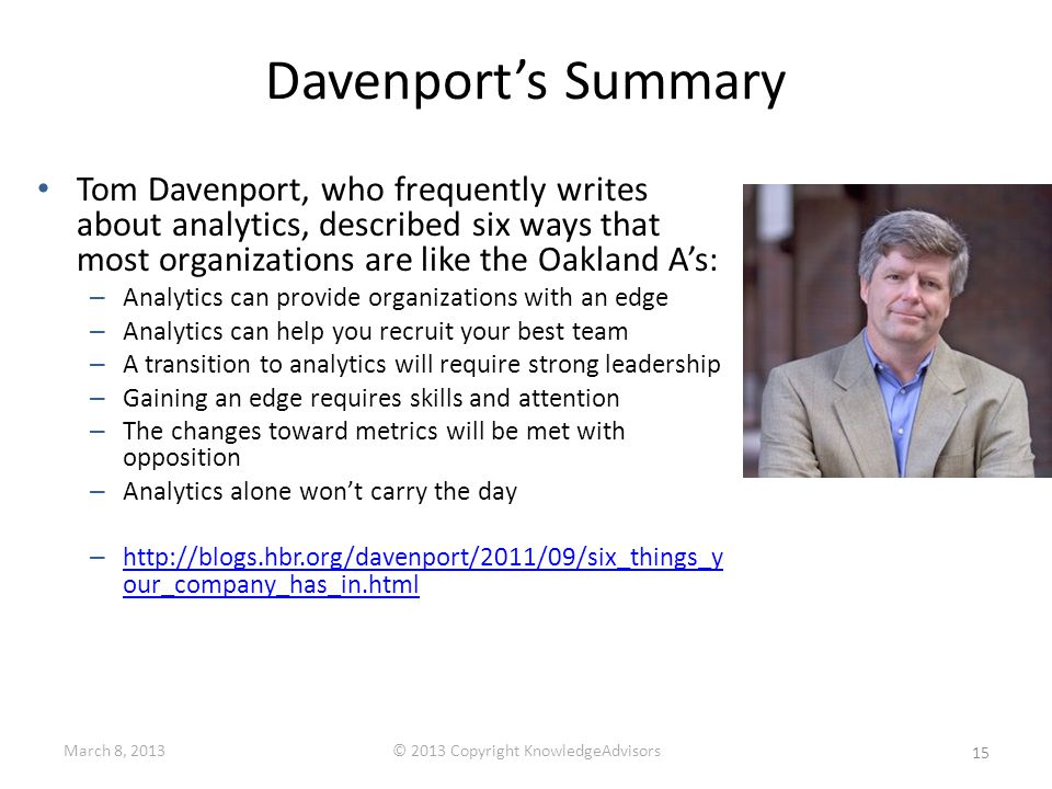 Davenport's Summary Tom Davenport, who frequently writes about analytics, described six ways that most organizations are like the Oakland A's: – Analytics can provide organizations with an edge – Analytics can help you recruit your best team – A transition to analytics will require strong leadership – Gaining an edge requires skills and attention – The changes toward metrics will be met with opposition – Analytics alone won't carry the day – http://blogs.hbr.org/davenport/2011/09/six_things_y our_company_has_in.html http://blogs.hbr.org/davenport/2011/09/six_things_y our_company_has_in.html 15 March 8, 2013© 2013 Copyright KnowledgeAdvisors