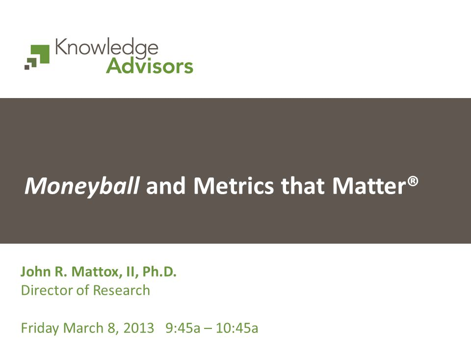 Moneyball and Metrics that Matter® John R. Mattox, II, Ph.D.