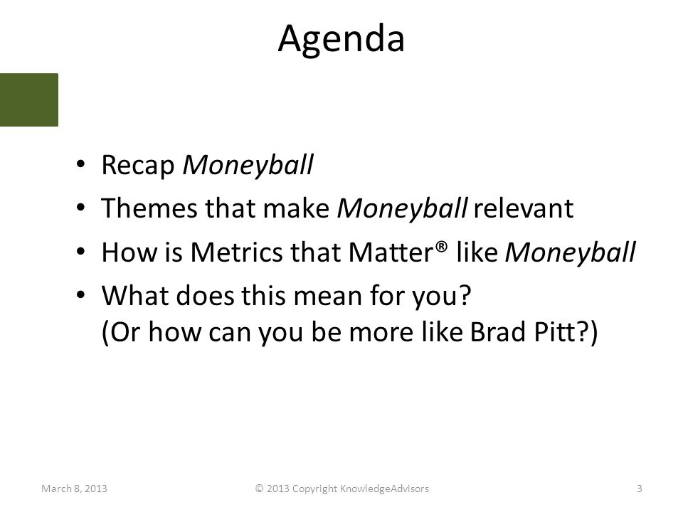 Agenda Recap Moneyball Themes that make Moneyball relevant How is Metrics that Matter® like Moneyball What does this mean for you.
