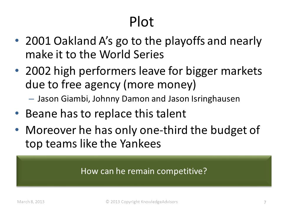 Plot 2001 Oakland A's go to the playoffs and nearly make it to the World Series 2002 high performers leave for bigger markets due to free agency (more money) – Jason Giambi, Johnny Damon and Jason Isringhausen Beane has to replace this talent Moreover he has only one-third the budget of top teams like the Yankees How can he remain competitive.