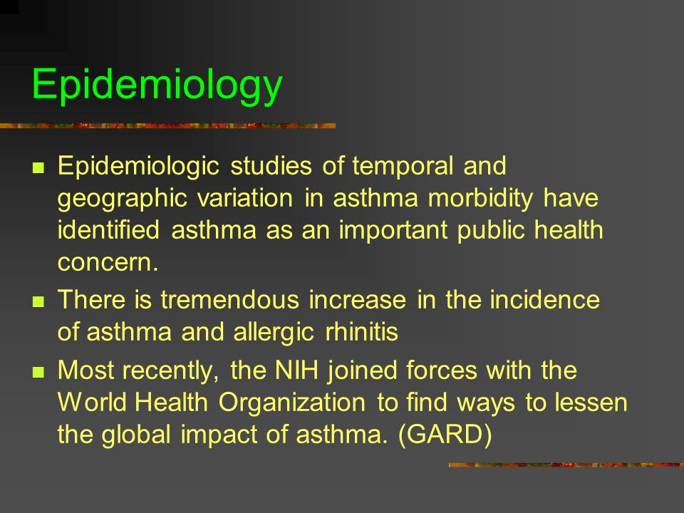 Epidemiology Epidemiologic studies of temporal and geographic variation in asthma morbidity have identified asthma as an important public health concern.