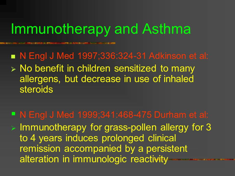 Immunotherapy and Asthma N Engl J Med 1997;336:324-31 Adkinson et al:  No benefit in children sensitized to many allergens, but decrease in use of inhaled steroids  N Engl J Med 1999;341:468-475 Durham et al:  Immunotherapy for grass-pollen allergy for 3 to 4 years induces prolonged clinical remission accompanied by a persistent alteration in immunologic reactivity