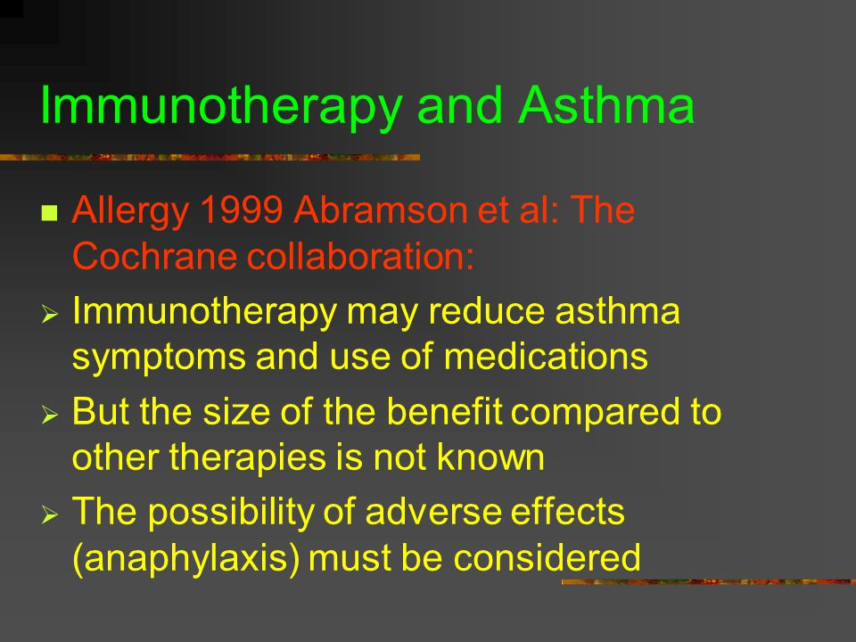 Immunotherapy and Asthma Allergy 1999 Abramson et al: The Cochrane collaboration:  Immunotherapy may reduce asthma symptoms and use of medications  But the size of the benefit compared to other therapies is not known  The possibility of adverse effects (anaphylaxis) must be considered