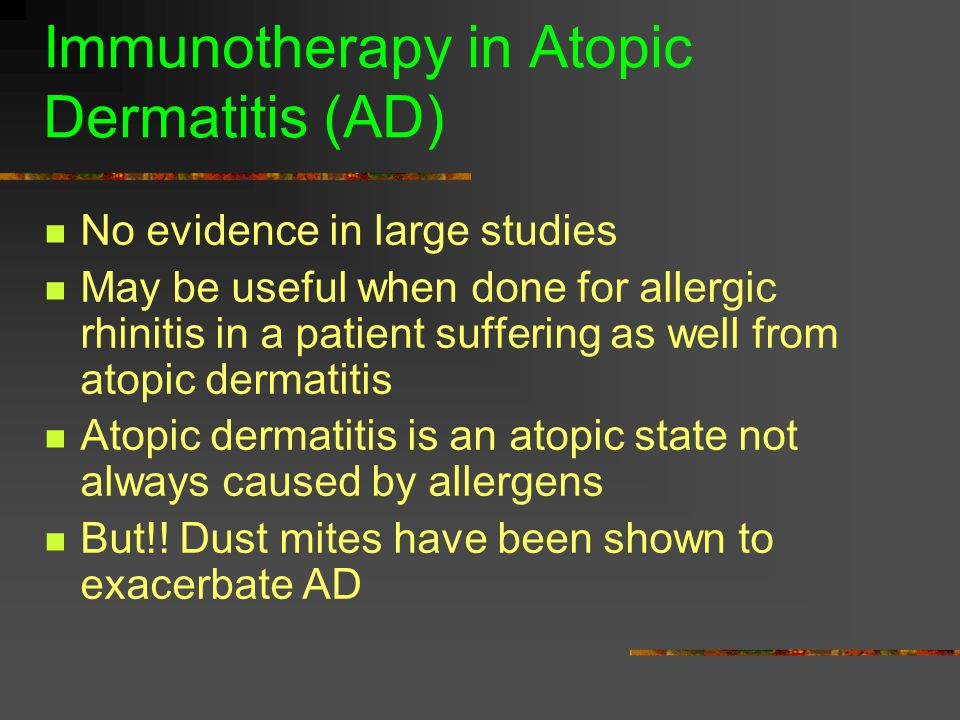 Immunotherapy in Atopic Dermatitis (AD) No evidence in large studies May be useful when done for allergic rhinitis in a patient suffering as well from atopic dermatitis Atopic dermatitis is an atopic state not always caused by allergens But!.