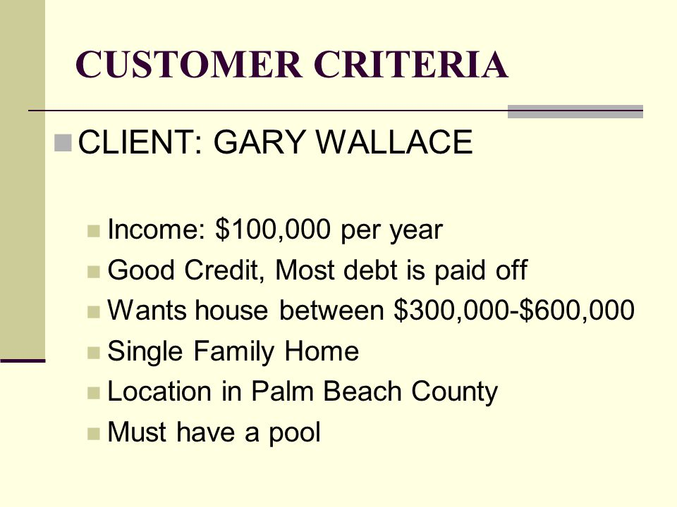 CUSTOMER CRITERIA CLIENT: GARY WALLACE Income: $100,000 per year Good Credit, Most debt is paid off Wants house between $300,000-$600,000 Single Family Home Location in Palm Beach County Must have a pool