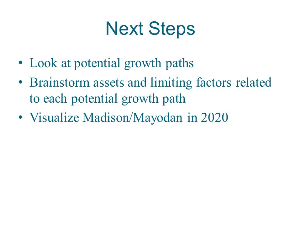 Next Steps Look at potential growth paths Brainstorm assets and limiting factors related to each potential growth path Visualize Madison/Mayodan in 20