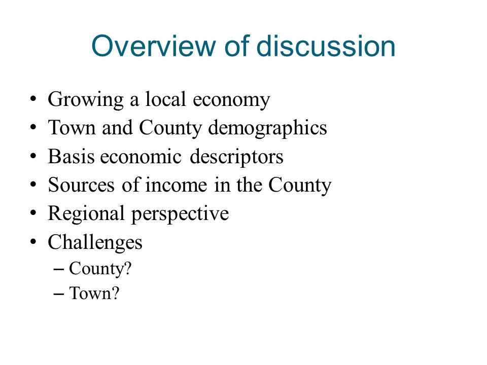 Overview of discussion Growing a local economy Town and County demographics Basis economic descriptors Sources of income in the County Regional perspe