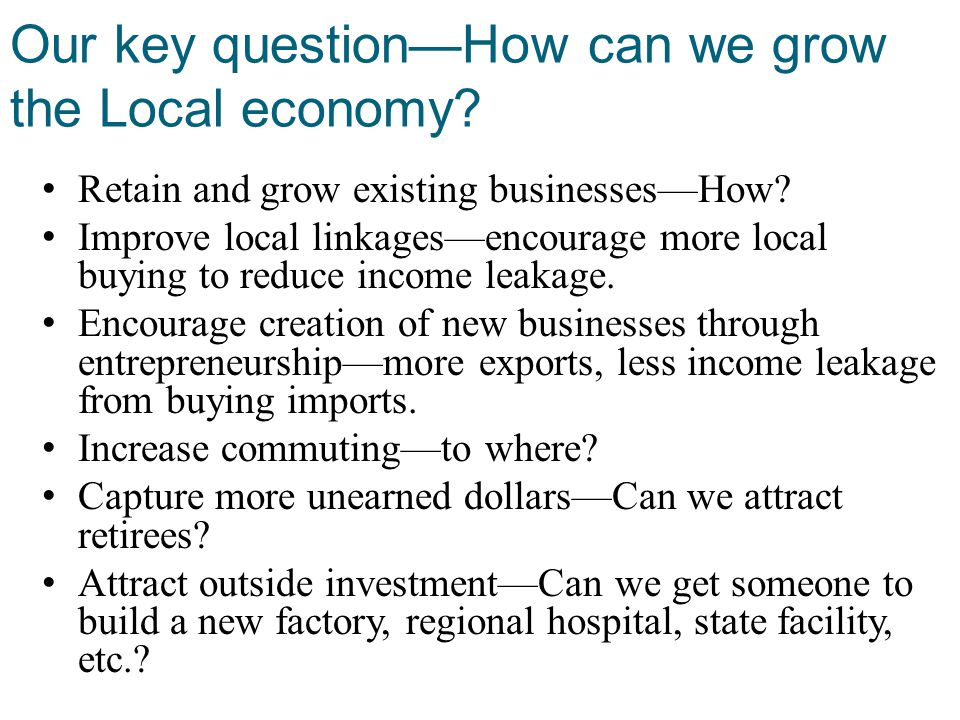 Our key question—How can we grow the Local economy? Retain and grow existing businesses—How? Improve local linkages—encourage more local buying to red