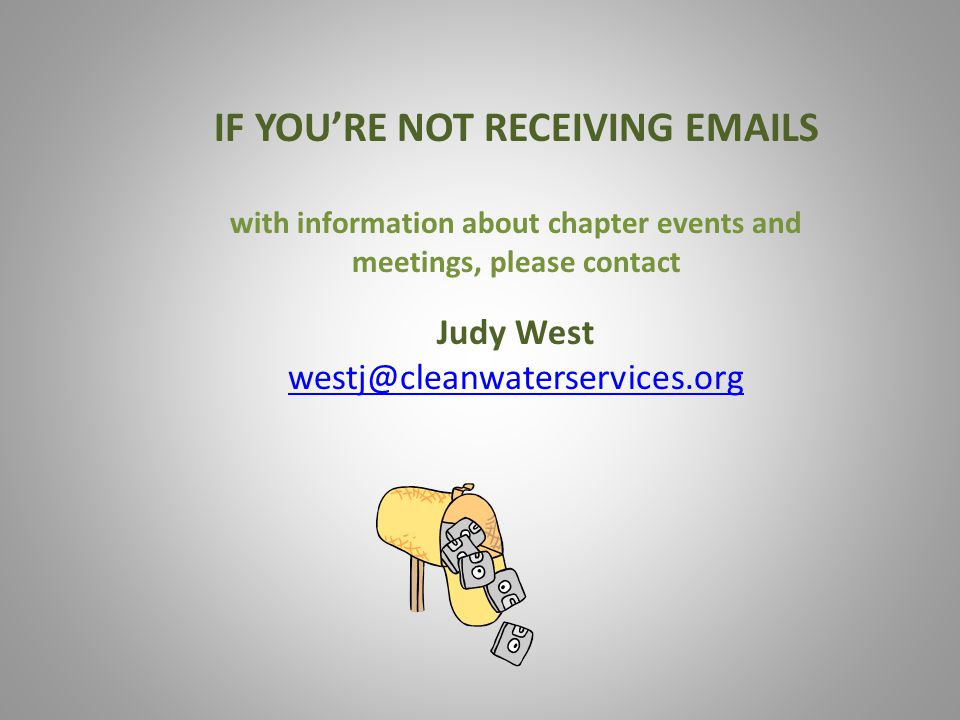 IF YOU'RE NOT RECEIVING EMAILS with information about chapter events and meetings, please contact Judy West westj@cleanwaterservices.org