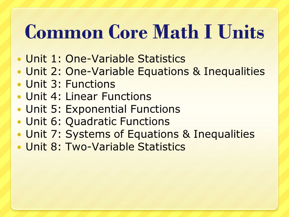 Common Core Math I Units Unit 1: One-Variable Statistics Unit 2: One-Variable Equations & Inequalities Unit 3: Functions Unit 4: Linear Functions Unit