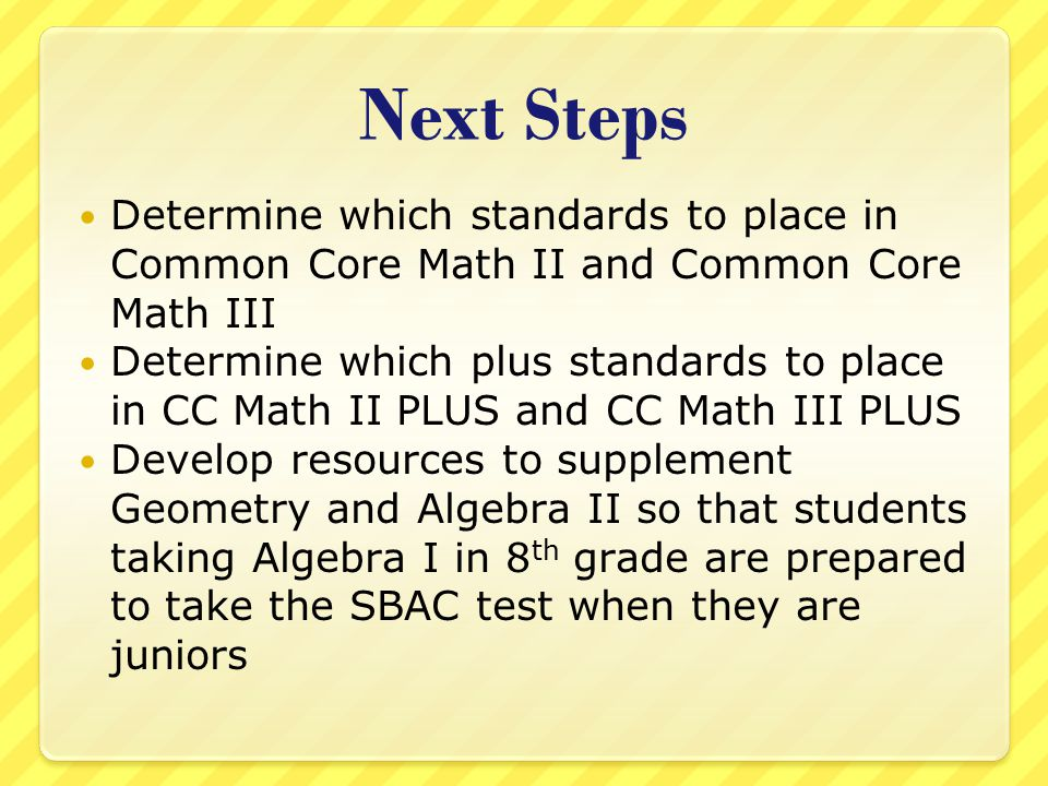 Next Steps Determine which standards to place in Common Core Math II and Common Core Math III Determine which plus standards to place in CC Math II PL