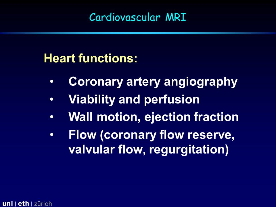 Coronary artery angiography Viability and perfusion Wall motion, ejection fraction Flow (coronary flow reserve, valvular flow, regurgitation) Heart functions: Cardiovascular MRI