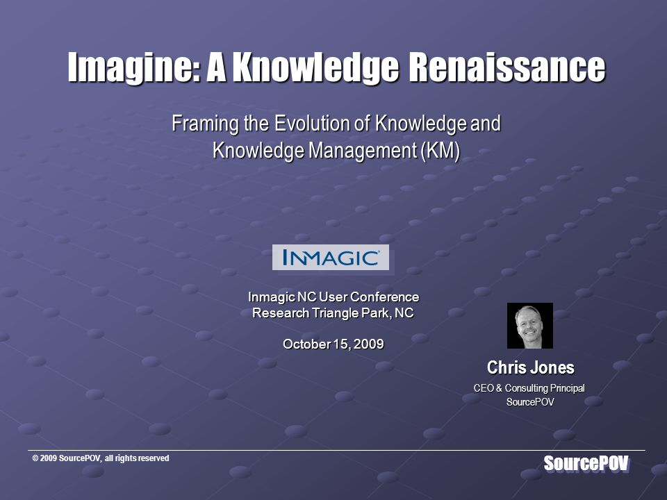 © 2009 SourcePOV, all rights reserved SourcePOV Imagine: A Knowledge Renaissance Framing the Evolution of Knowledge and Knowledge Management (KM) Chris Jones CEO & Consulting Principal SourcePOV Inmagic NC User Conference Research Triangle Park, NC October 15, 2009