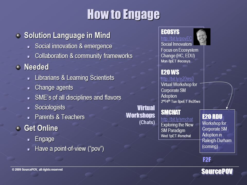 © 2009 SourcePOV, all rights reserved SourcePOV How to Engage Solution Language in Mind Social innovation & emergence Social innovation & emergence Collaboration & community frameworks Collaboration & community frameworksNeeded Librarians & Learning Scientists Librarians & Learning Scientists Change agents Change agents SME's of all disciplines and flavors SME's of all disciplines and flavors Sociologists Sociologists Parents & Teachers Parents & Teachers Get Online Engage Engage Have a point-of-view ( pov ) Have a point-of-view ( pov ) ECOSYS http://bit.ly/povEC Social Innovators Focus on Ecosystem Change (HC, EDU) Mon 8pET #ecosys E2O WS http://bit.ly/e20ws0 Virtual Workshop for Corporate SM Adoption 2 nd /4 th Tue 8peET #e20ws SMCHAT http://bit.ly/smchat Exploring the New SM Paradigm Wed 1pET #smchat E2O RDU Workshop for Corporate SM Adoption in Raleigh-Durham (coming) E2O RDU Workshop for Corporate SM Adoption in Raleigh-Durham (coming) Virtual Workshops (Chats) F2F