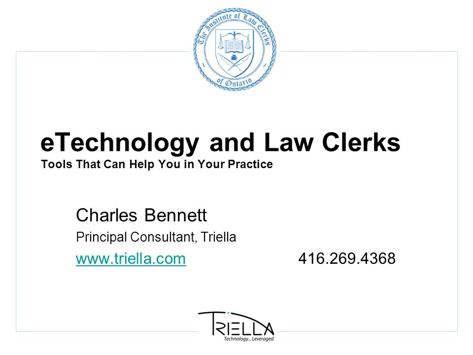 eTechnology and Law Clerks Tools That Can Help You in Your Practice Charles Bennett Principal Consultant, Triella www.triella.comwww.triella.com416.269.4368