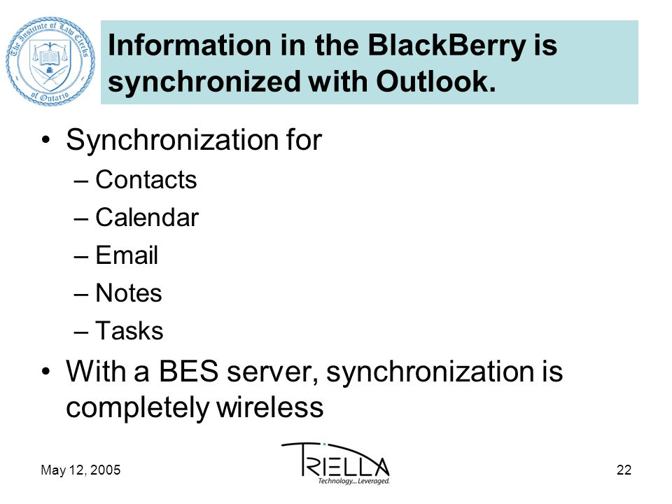 May 12, 200522 Information in the BlackBerry is synchronized with Outlook.