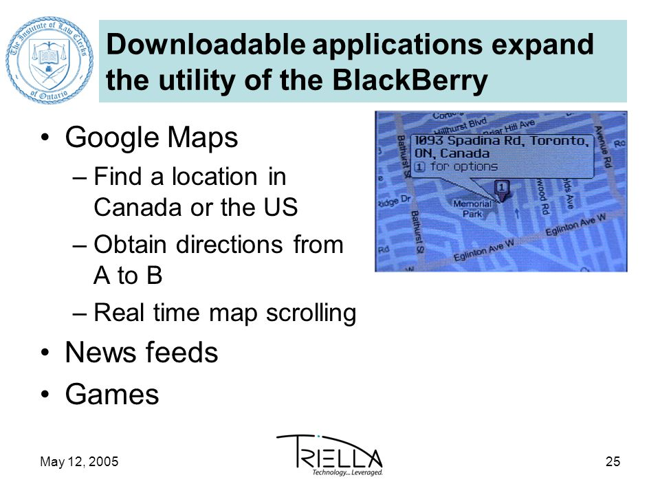 May 12, 200525 Downloadable applications expand the utility of the BlackBerry Google Maps –Find a location in Canada or the US –Obtain directions from A to B –Real time map scrolling News feeds Games