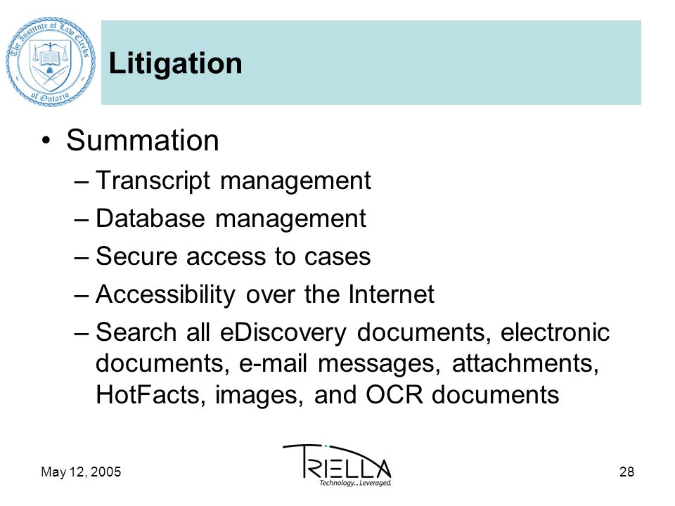 May 12, 200528 Litigation Summation –Transcript management –Database management –Secure access to cases –Accessibility over the Internet –Search all eDiscovery documents, electronic documents, e-mail messages, attachments, HotFacts, images, and OCR documents