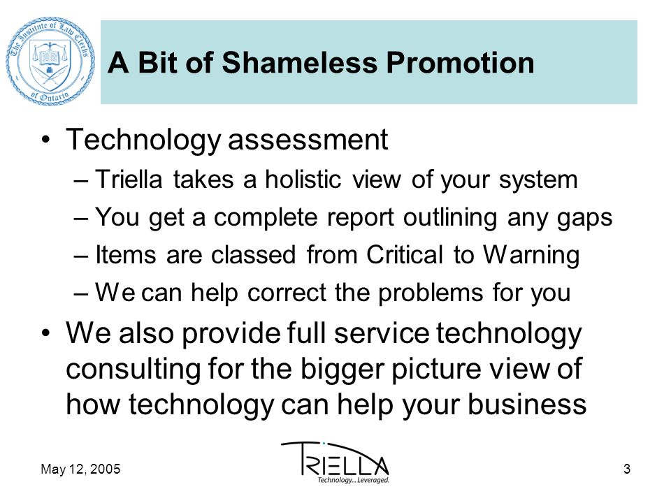 May 12, 20053 A Bit of Shameless Promotion Technology assessment –Triella takes a holistic view of your system –You get a complete report outlining any gaps –Items are classed from Critical to Warning –We can help correct the problems for you We also provide full service technology consulting for the bigger picture view of how technology can help your business