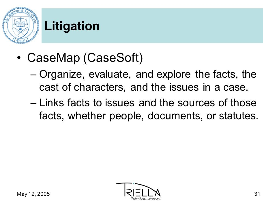 May 12, 200531 Litigation CaseMap (CaseSoft) –Organize, evaluate, and explore the facts, the cast of characters, and the issues in a case.