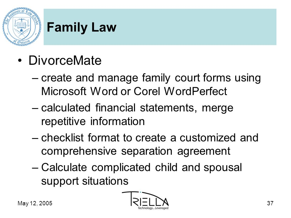 May 12, 200537 Family Law DivorceMate –create and manage family court forms using Microsoft Word or Corel WordPerfect –calculated financial statements, merge repetitive information –checklist format to create a customized and comprehensive separation agreement –Calculate complicated child and spousal support situations