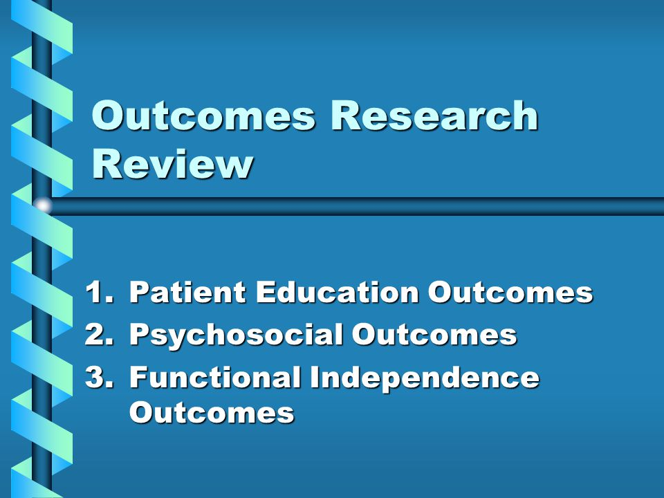 Outcomes Research Review 1.Patient Education Outcomes 2.Psychosocial Outcomes 3.Functional Independence Outcomes