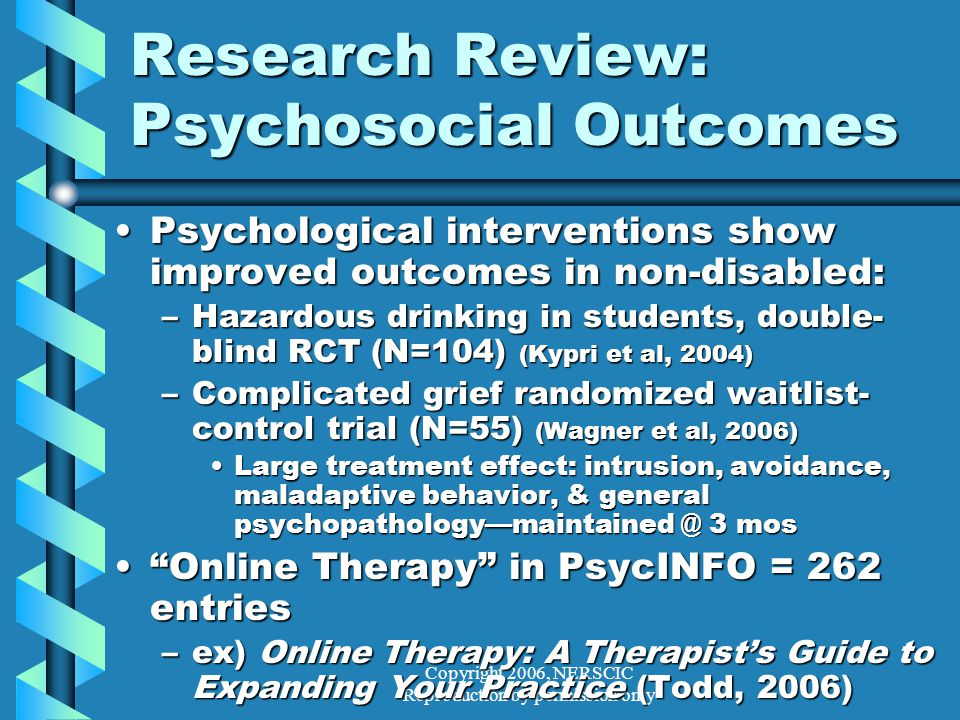 Copyright 2006, NERSCIC Reproduction by permission only Research Review: Psychosocial Outcomes Psychological interventions show improved outcomes in non-disabled:Psychological interventions show improved outcomes in non-disabled: –Hazardous drinking in students, double- blind RCT (N=104) (Kypri et al, 2004) –Complicated grief randomized waitlist- control trial (N=55) (Wagner et al, 2006) Large treatment effect: intrusion, avoidance, maladaptive behavior, & general psychopathology—maintained @ 3 mosLarge treatment effect: intrusion, avoidance, maladaptive behavior, & general psychopathology—maintained @ 3 mos Online Therapy in PsycINFO = 262 entries Online Therapy in PsycINFO = 262 entries –ex) Online Therapy: A Therapist's Guide to Expanding Your Practice (Todd, 2006)