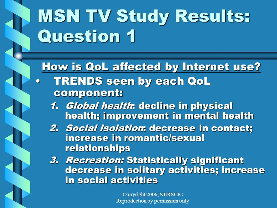 Copyright 2006, NERSCIC Reproduction by permission only MSN TV Study Results: Question 1 How is QoL affected by Internet use.