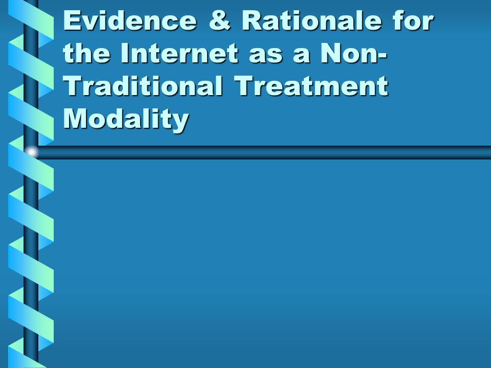 Evidence & Rationale for the Internet as a Non- Traditional Treatment Modality