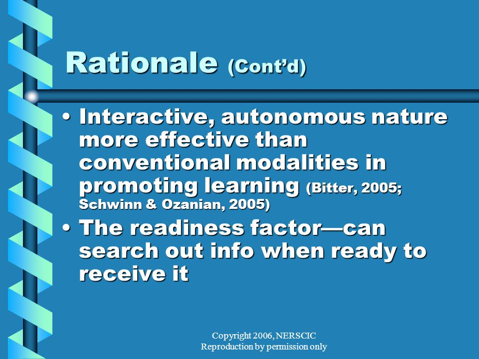 Copyright 2006, NERSCIC Reproduction by permission only Rationale (Cont'd) Interactive, autonomous nature more effective than conventional modalities in promoting learning (Bitter, 2005; Schwinn & Ozanian, 2005)Interactive, autonomous nature more effective than conventional modalities in promoting learning (Bitter, 2005; Schwinn & Ozanian, 2005) The readiness factor—can search out info when ready to receive itThe readiness factor—can search out info when ready to receive it